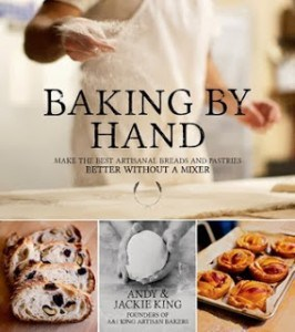 Baking By Hand: Make the Best Artisanal Breads and Pastries Better Without a Mixer by Andy King and Jackie King